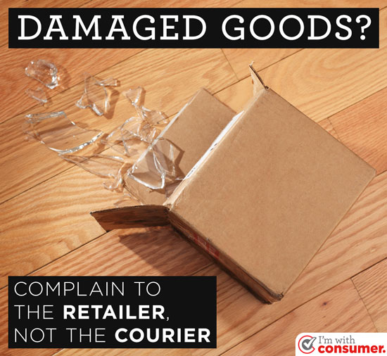 Complain to the retailer, not the courier, about damaged goods.